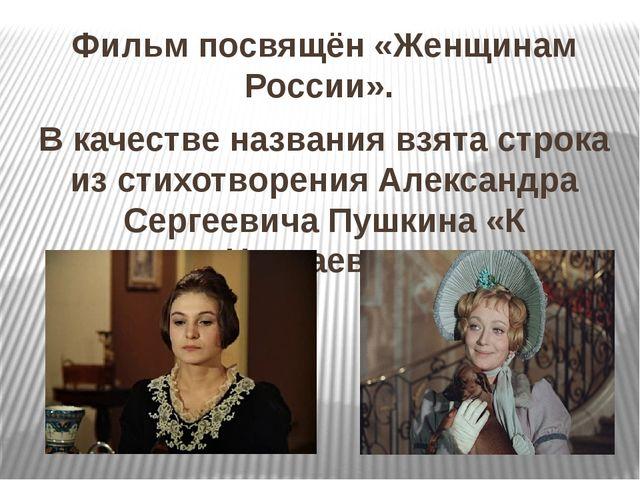 Фильм посвящён «Женщинам России». В качестве названия взята строка из стихотв...