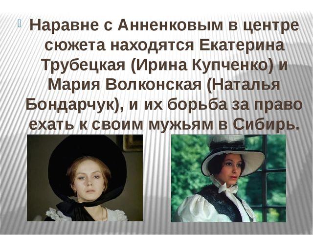 Наравне с Анненковым в центре сюжета находятся Екатерина Трубецкая (Ирина Куп...