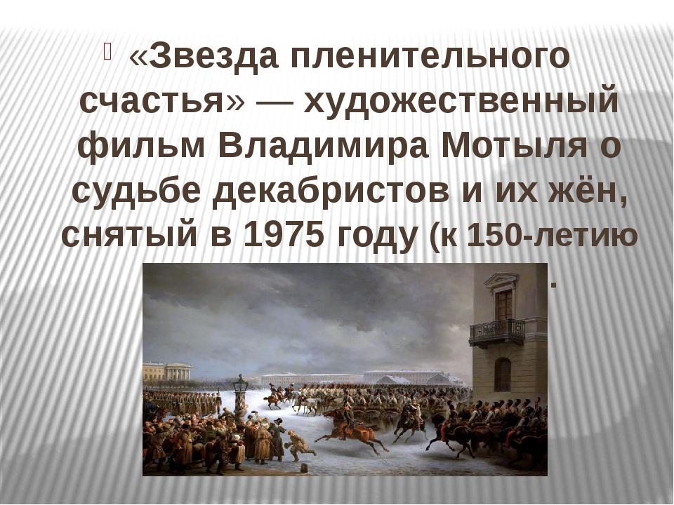 «Звезда пленительного счастья»— художественный фильмВладимира Мотыляо судь...
