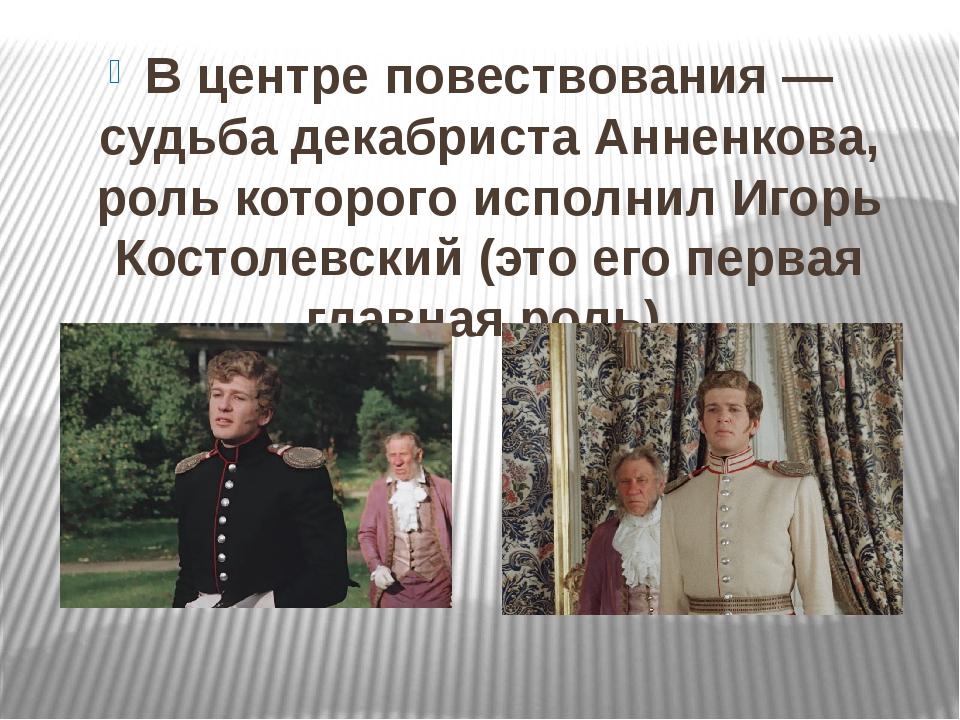 В центре повествования— судьба декабриста Анненкова, роль которого исполнил...
