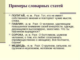 Примеры словарных статей ПОПУГАЙ, -я; м.. Разг. Тот, кто не имеет собственног