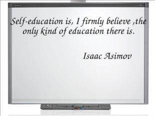 Self-education is, I firmly believe ,the only kind of education there is. Isa