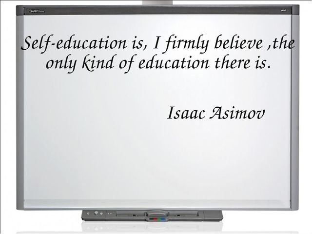 Self-education is, I firmly believe ,the only kind of education there is. Isa...