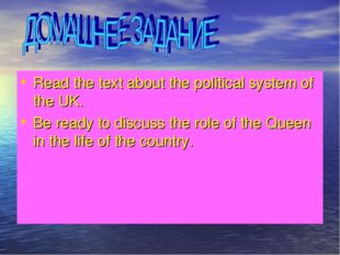 Read the text about the political system of the UK. Be ready to discuss the r