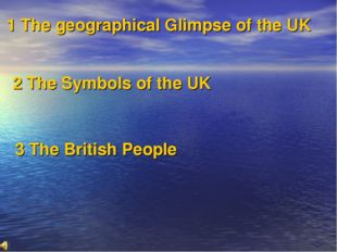 1 The geographical Glimpse of the UK 2 The Symbols of the UK 3 The British P