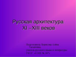 Русская архитектура XI –XIII веков Подготовила: Борисова Алёна Хасановна, учи