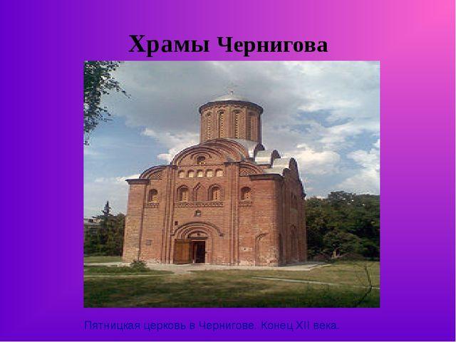 Храмы Чернигова Пятницкая церковь в Чернигове. Конец XII века.