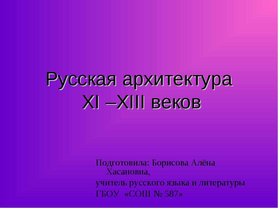 Русская архитектура XI –XIII веков Подготовила: Борисова Алёна Хасановна, учи...