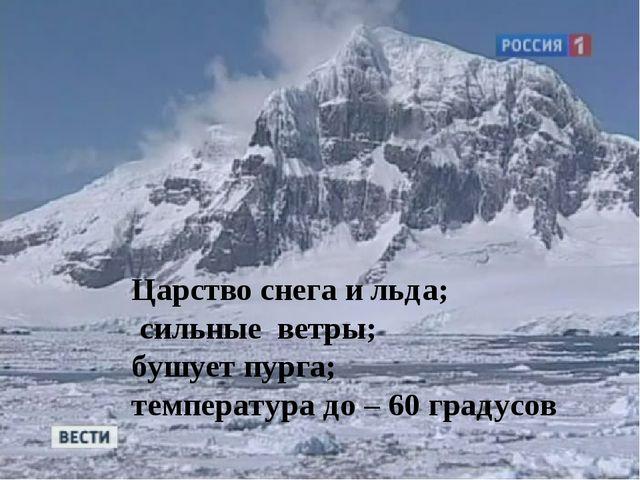 Царство снега и льда; сильные ветры; бушует пурга; температура до – 60 градусов