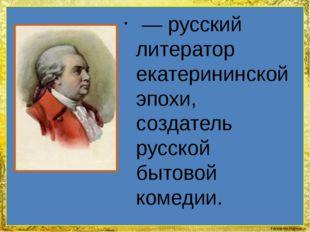 — русский литератор екатерининской эпохи, создатель русской бытовой комедии.