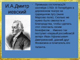 И.А.Дмитриевский Премьера состоялась24 сентября 1782г. В Петербурге в деревя
