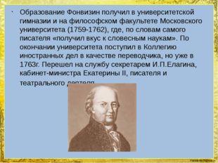 Образование Фонвизин получил в университетской гимназии и на философском факу