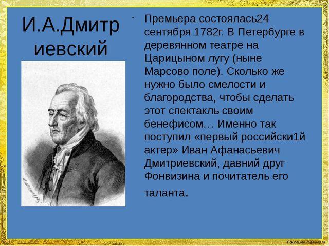 И.А.Дмитриевский Премьера состоялась24 сентября 1782г. В Петербурге в деревя...