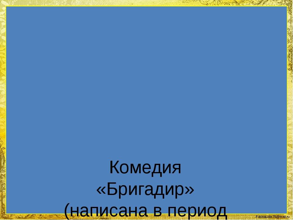 Комедия «Бригадир» (написана в период с 1766 по 1769г., напечатана в 1768г.)