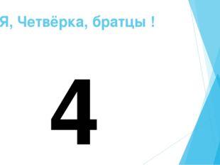 Я, Четвёрка, братцы ! 4