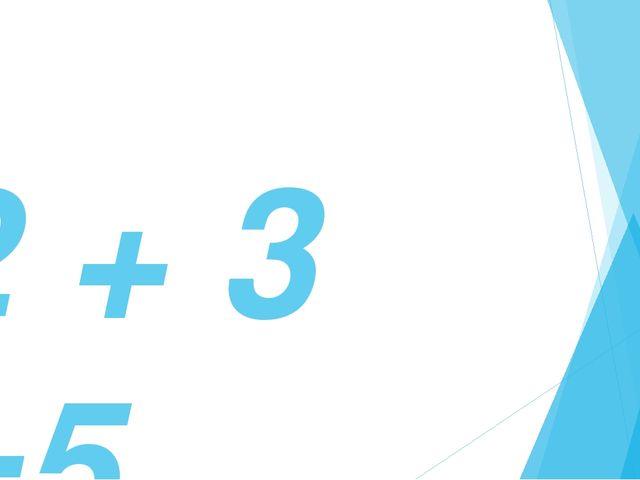 2 + 3 =5