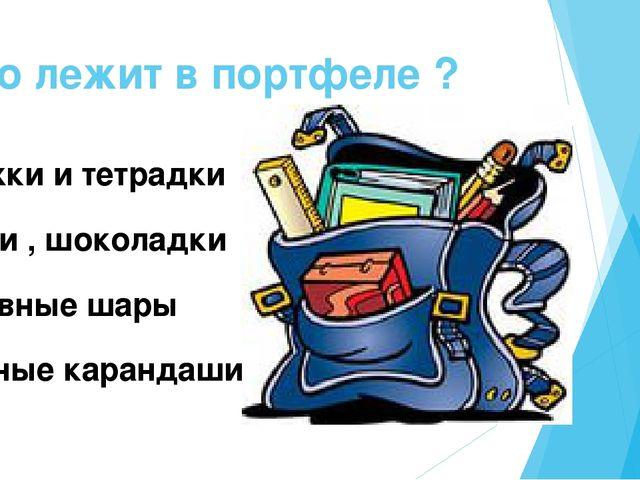Что лежит в портфеле ? Книжки и тетрадки Булки , шоколадки Надувные шары Цвет...