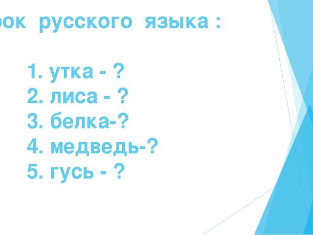 Урок русского языка : 1. утка - ? 2. лиса - ? 3. белка-? 4. медведь-? 5. гусь...