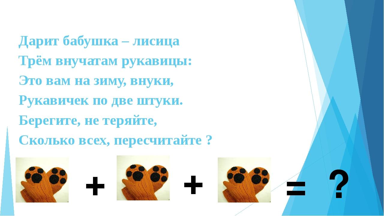 Дарит бабушка – лисица Трём внучатам рукавицы: Это вам на зиму, внуки, Рука...