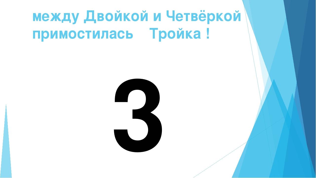 между Двойкой и Четвёркой примостилась Тройка ! 3