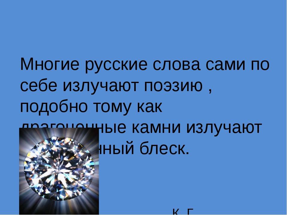 Многие русские слова сами по себе излучают поэзию , подобно тому как драгоце...