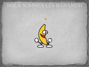 NOUS SOMMES LES BANANES!