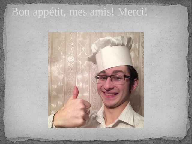 Bon appétit, mes amis! Merci!