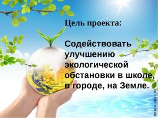 Цель проекта: Содействовать улучшению экологической обстановки в школе, в го