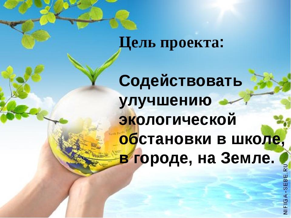 Цель проекта: Содействовать улучшению экологической обстановки в школе, в го...