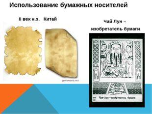 Использование бумажных носителей II век н.э. Китай Чай Лун – изобретатель бум