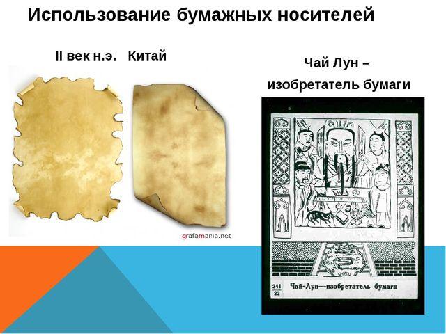 Использование бумажных носителей II век н.э. Китай Чай Лун – изобретатель бум...