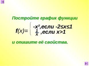 f(x)= -x²,если -2≤х≤1 ,если х>1 Постройте график функции и опишите её свойства.