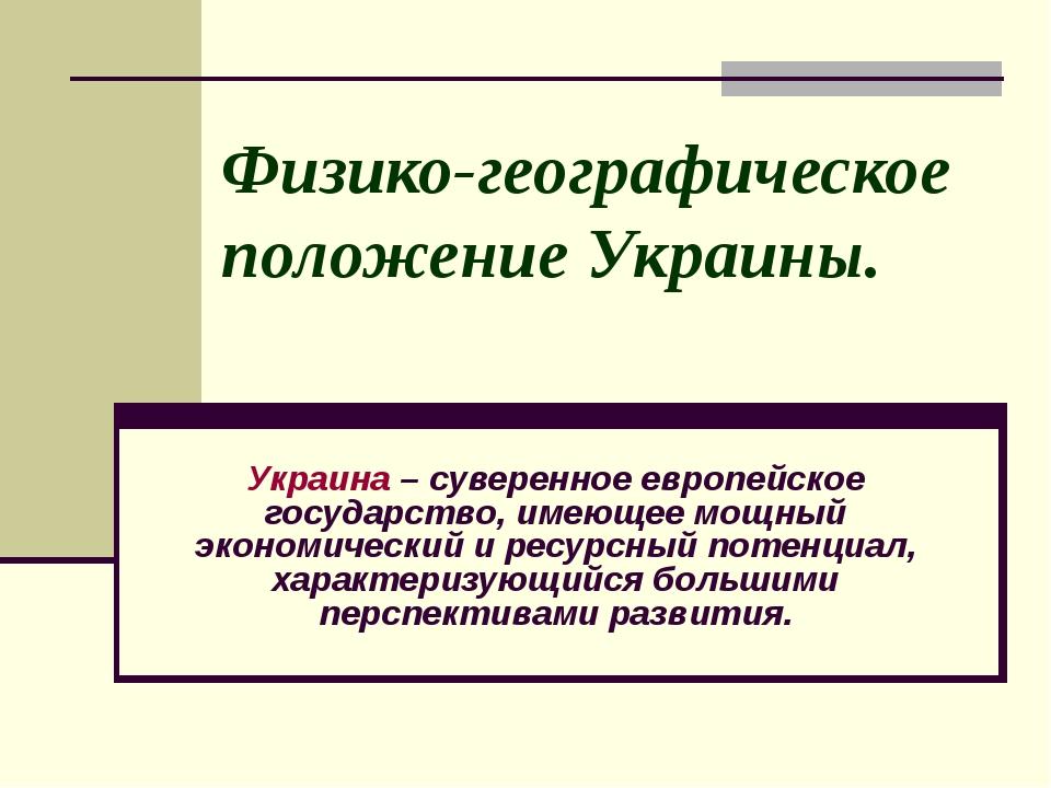 Физико-географическое положение Украины. Украина – суверенное европейское го...