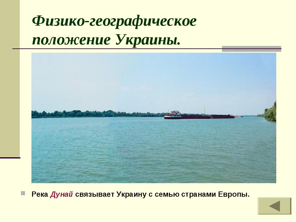 Физико-географическое положение Украины. Река Дунай связывает Украину с семь...