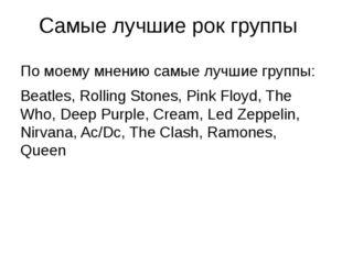 Самые лучшие рок группы По моему мнению самые лучшие группы: Beatles, Rolling