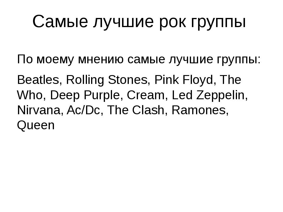 Самые лучшие рок группы По моему мнению самые лучшие группы: Beatles, Rolling...