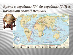 Время с середины XV до середины ХVII в. называют эпохой Великих географически