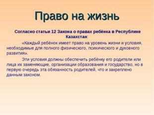 Право на жизнь Согласно статьи 12 Закона о правах ребёнка в Республике Казахс