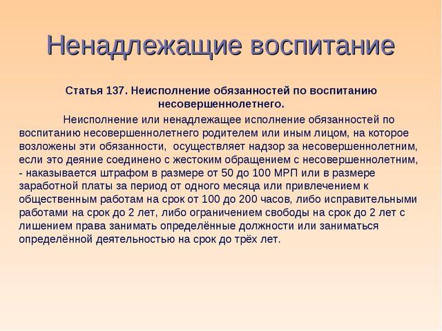 Ненадлежащие воспитание Статья 137. Неисполнение обязанностей по воспитанию н...