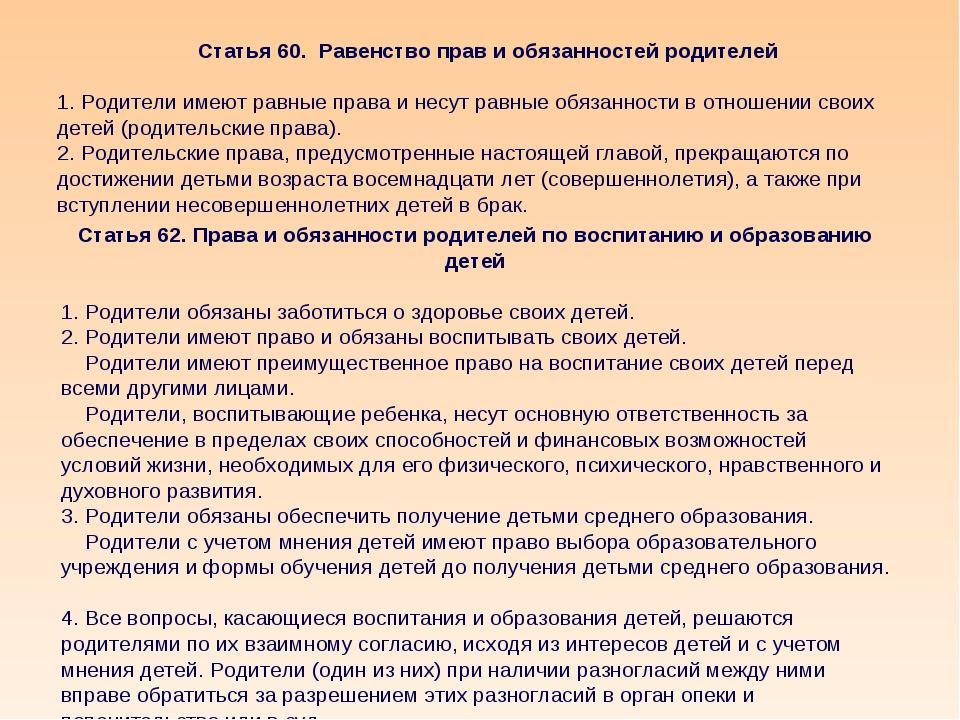 Статья 60. Равенство прав и обязанностей родителей 1. Родители имеют равные п...