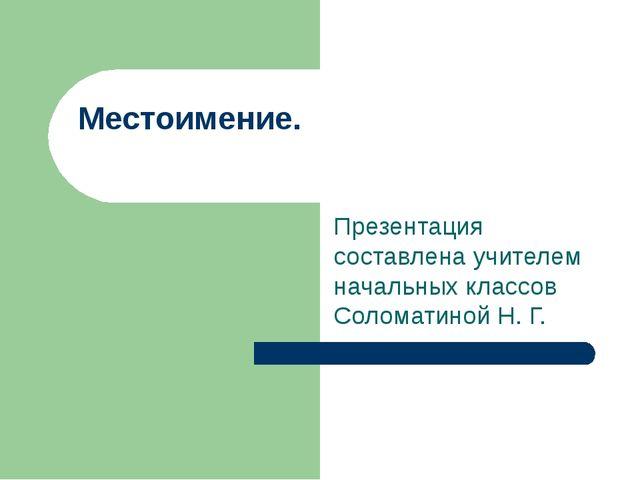 Презентация составлена учителем начальных классов Соломатиной Н. Г. Местоимен...