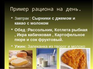 Пример рациона на день. Завтрак : Сырники с джемом и какао с молоком Обед :Ра