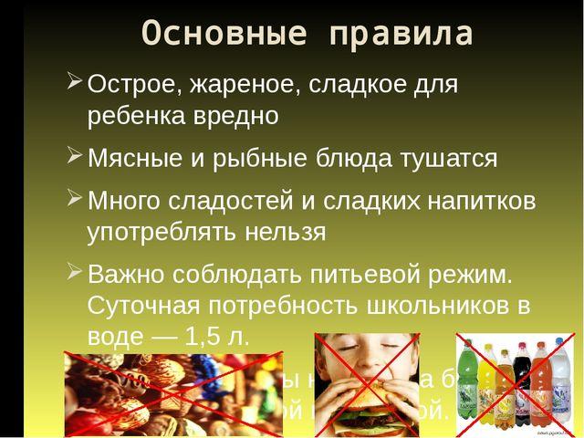 Основные правила Острое, жареное, сладкое для ребенка вредно Мясные и рыбные...
