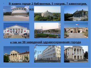 В нашем городе 2 библиотеки, 5 театров, 7 кинотеатров, 13 музеев, а так же 3