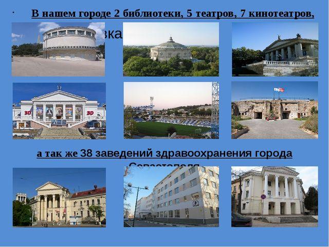 В нашем городе 2 библиотеки, 5 театров, 7 кинотеатров, 13 музеев, а так же 3...