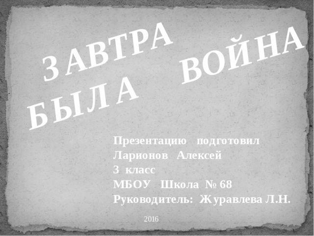2016 ЗАВТРА БЫЛА ВОЙНА Презентацию подготовил Ларионов Алексей 3 класс МБОУ...