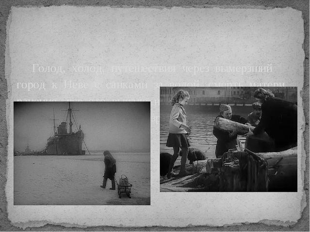 Голод, холод, путешествия через вымерзший город к Неве с санками за водой,...