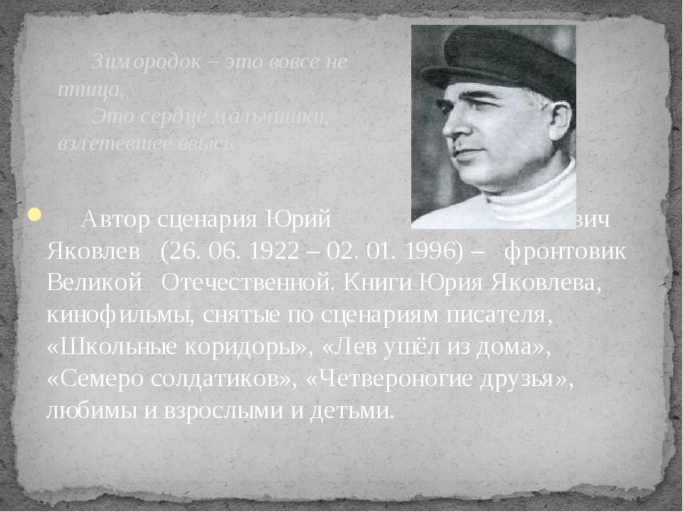 Автор сценария Юрий Яковлевич Яковлев (26. 06. 1922 – 02. 01. 1996) – фронт...