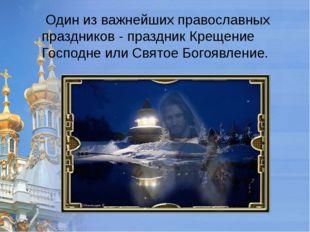 Один из важнейших православных праздников - праздник Крещение Господне или С