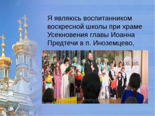 Я являюсь воспитанником воскресной школы при храме Усекновения главы Иоанна